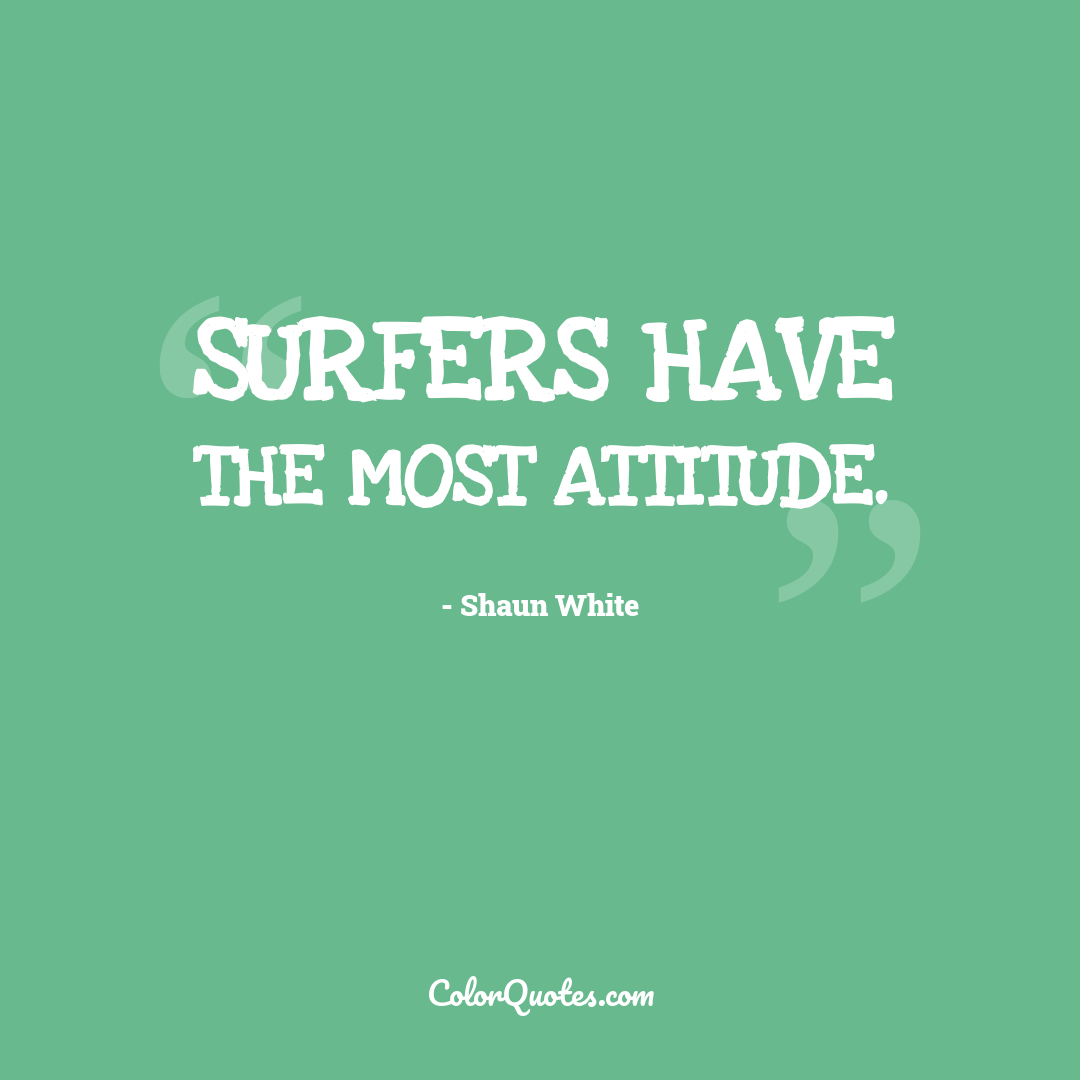 Surfers have the most attitude.