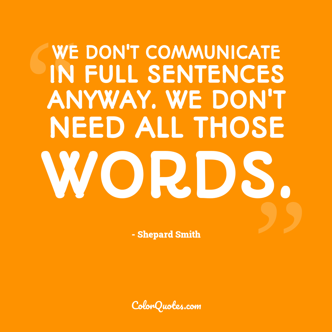 We don't communicate in full sentences anyway. We don't need all those words.