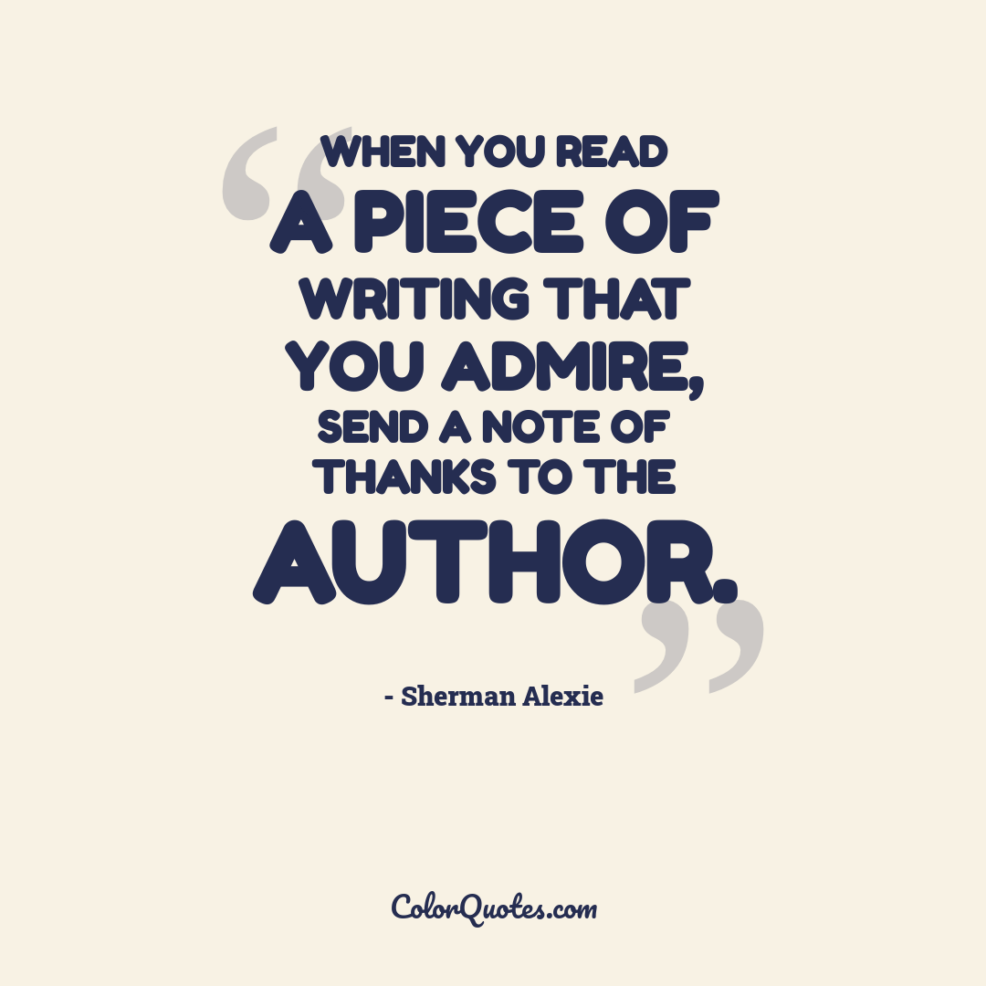 When you read a piece of writing that you admire, send a note of thanks to the author.