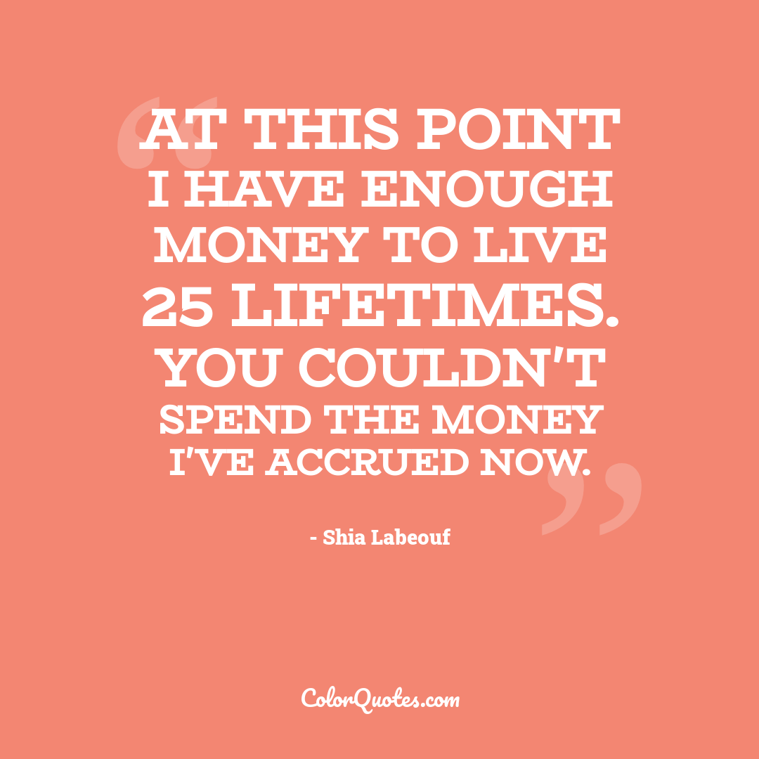 At this point I have enough money to live 25 lifetimes. You couldn't spend the money I've accrued now.