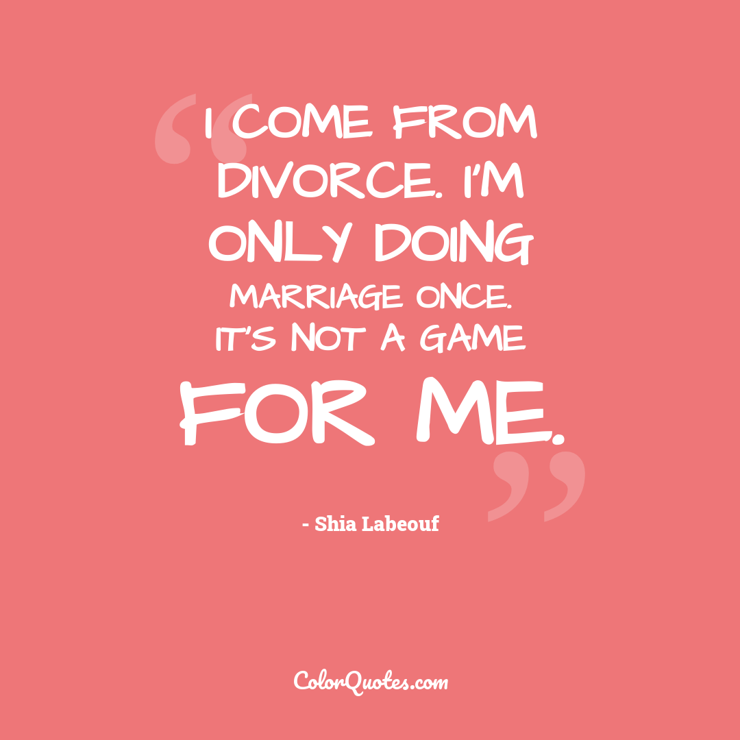 I come from divorce. I'm only doing marriage once. It's not a game for me.