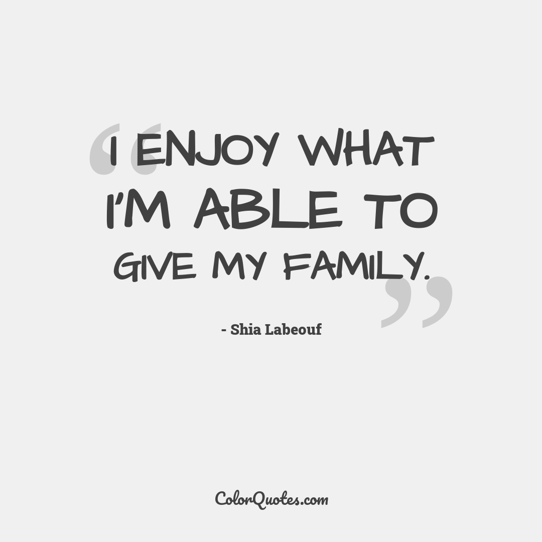 I enjoy what I'm able to give my family.