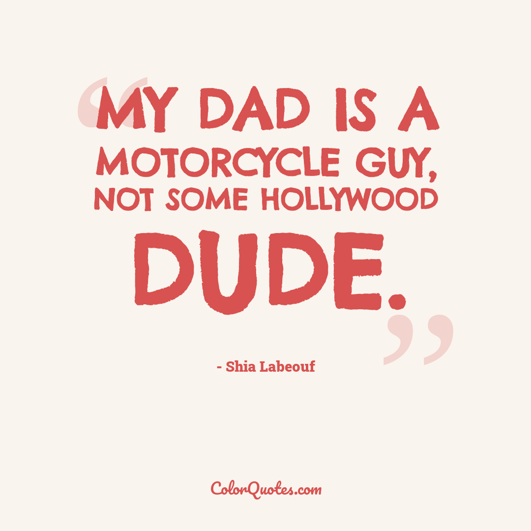 My dad is a motorcycle guy, not some Hollywood dude.