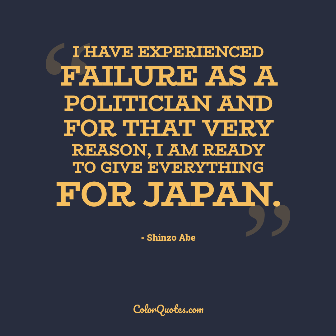 I have experienced failure as a politician and for that very reason, I am ready to give everything for Japan.