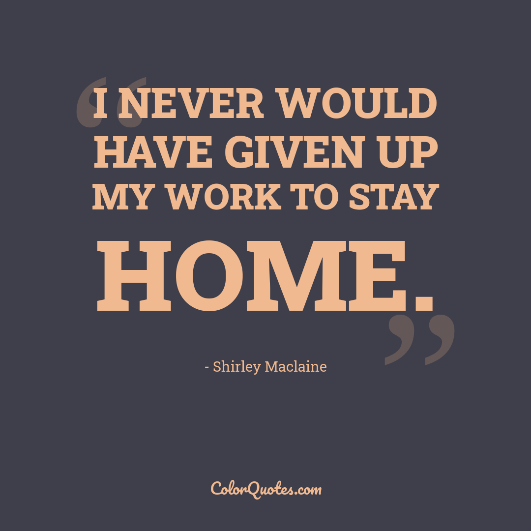 I never would have given up my work to stay home.