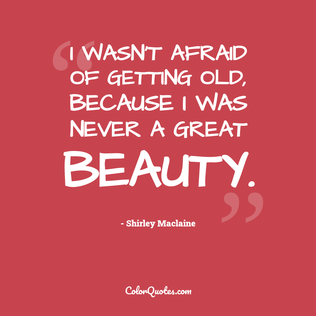 I wasn't afraid of getting old, because I was never a great beauty.