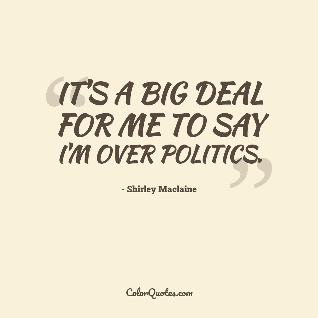 It's a big deal for me to say I'm over politics.
