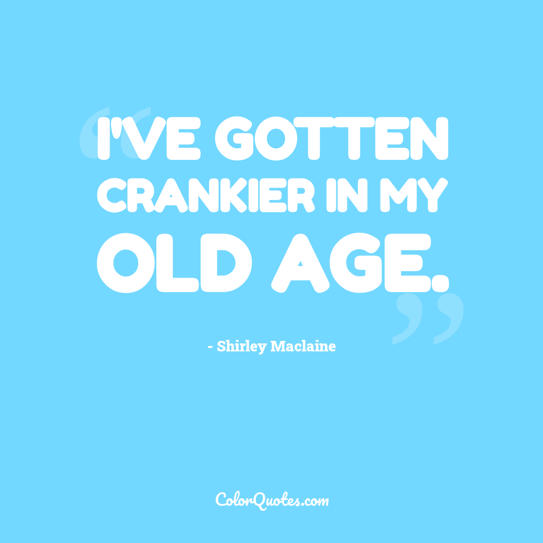 I've gotten crankier in my old age.