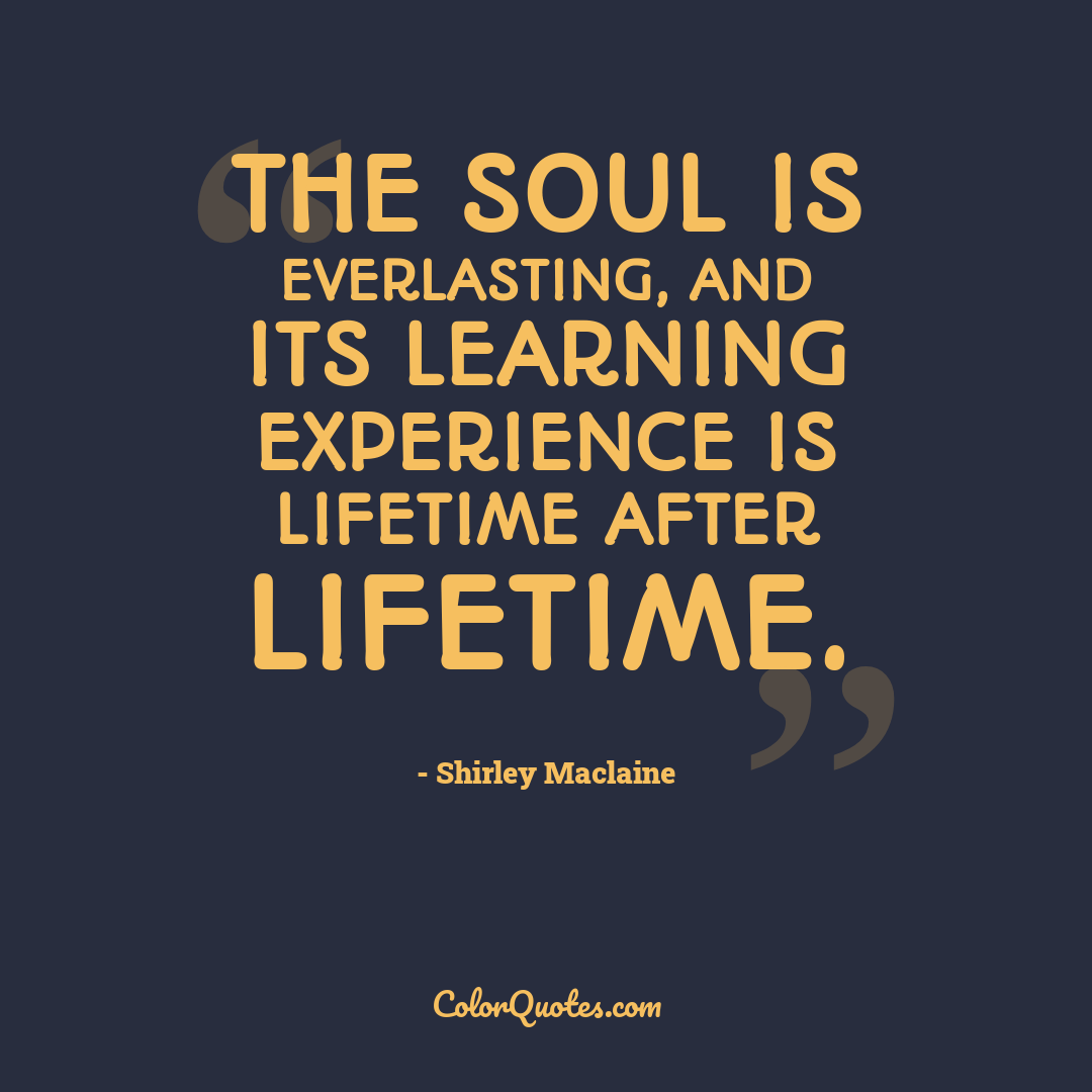 The soul is everlasting, and its learning experience is lifetime after lifetime.