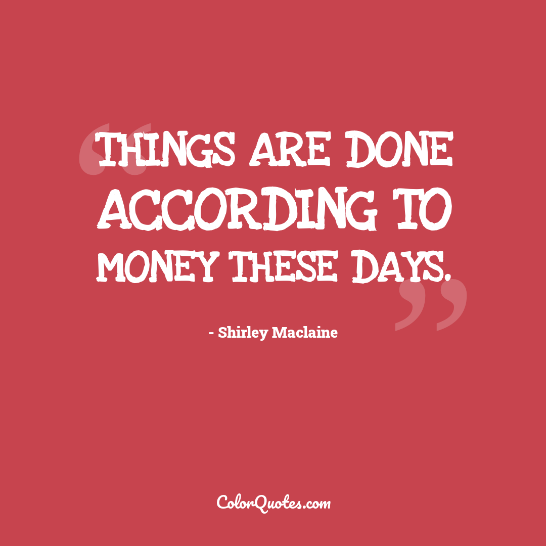 Things are done according to money these days.