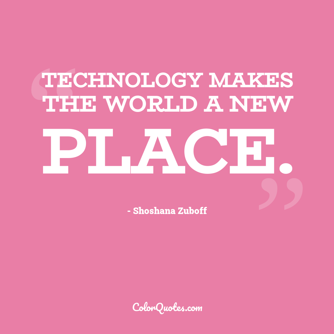 Technology makes the world a new place.