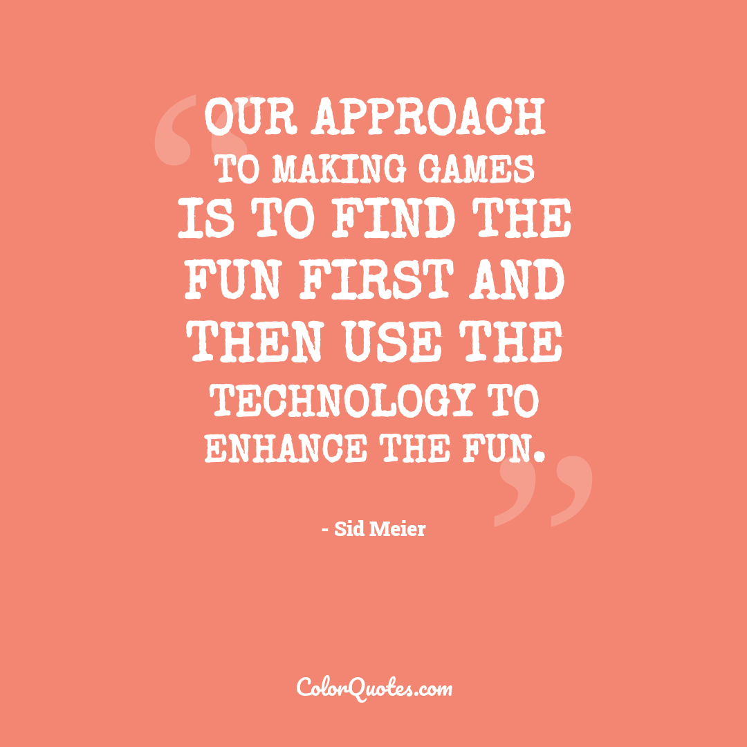 Our approach to making games is to find the fun first and then use the technology to enhance the fun.