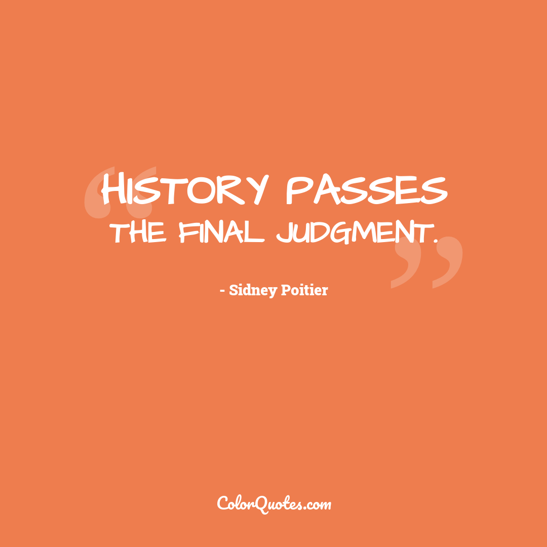 History passes the final judgment.