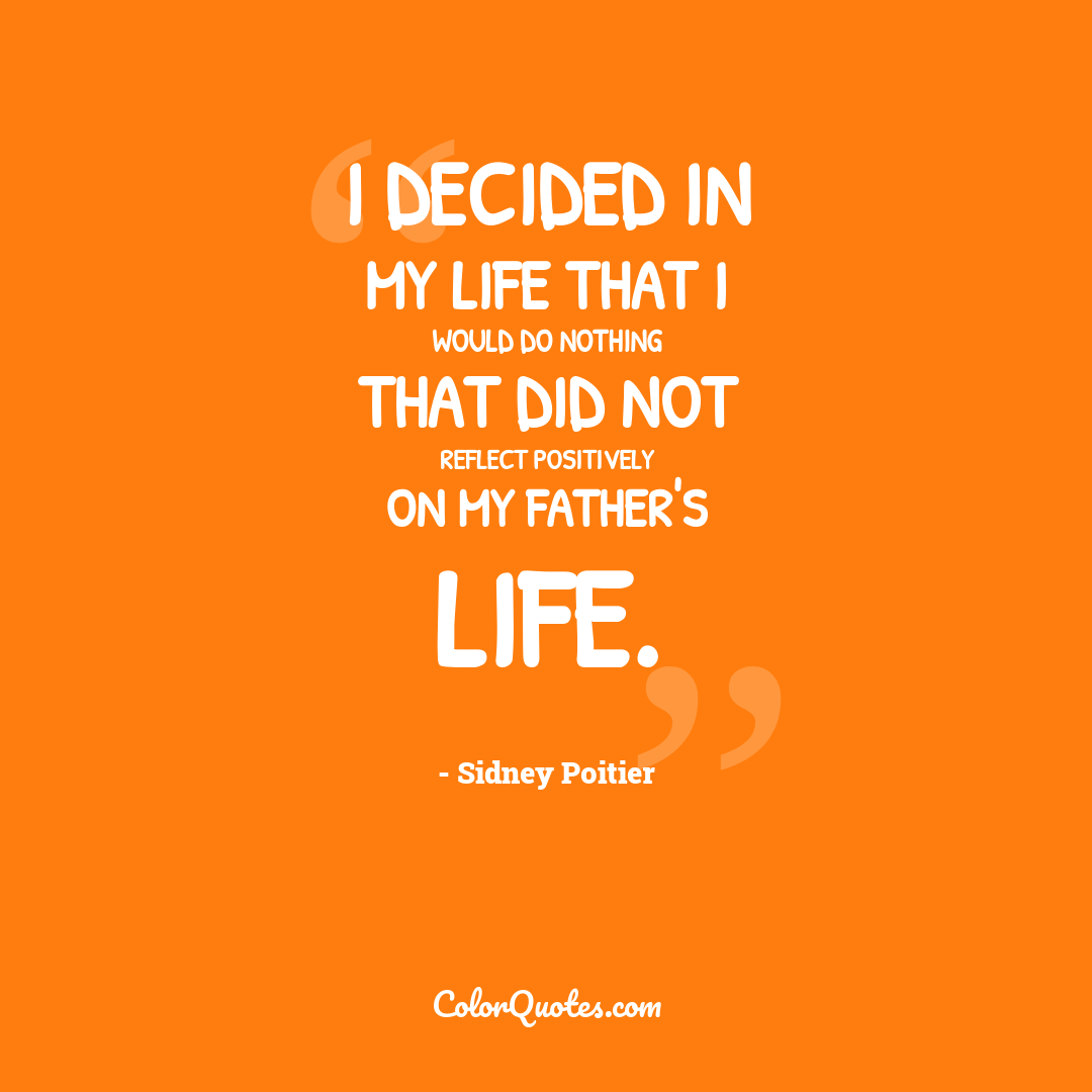 I decided in my life that I would do nothing that did not reflect positively on my father's life.