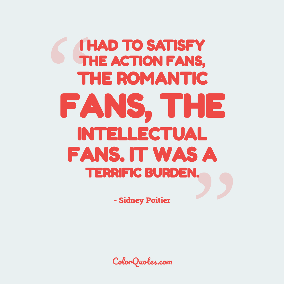 I had to satisfy the action fans, the romantic fans, the intellectual fans. It was a terrific burden.