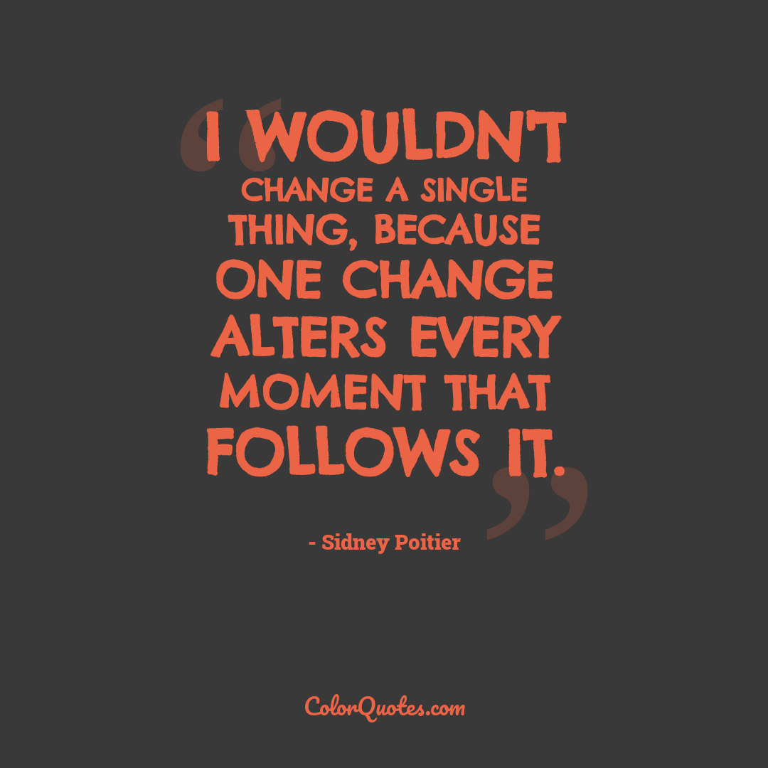 I wouldn't change a single thing, because one change alters every moment that follows it.