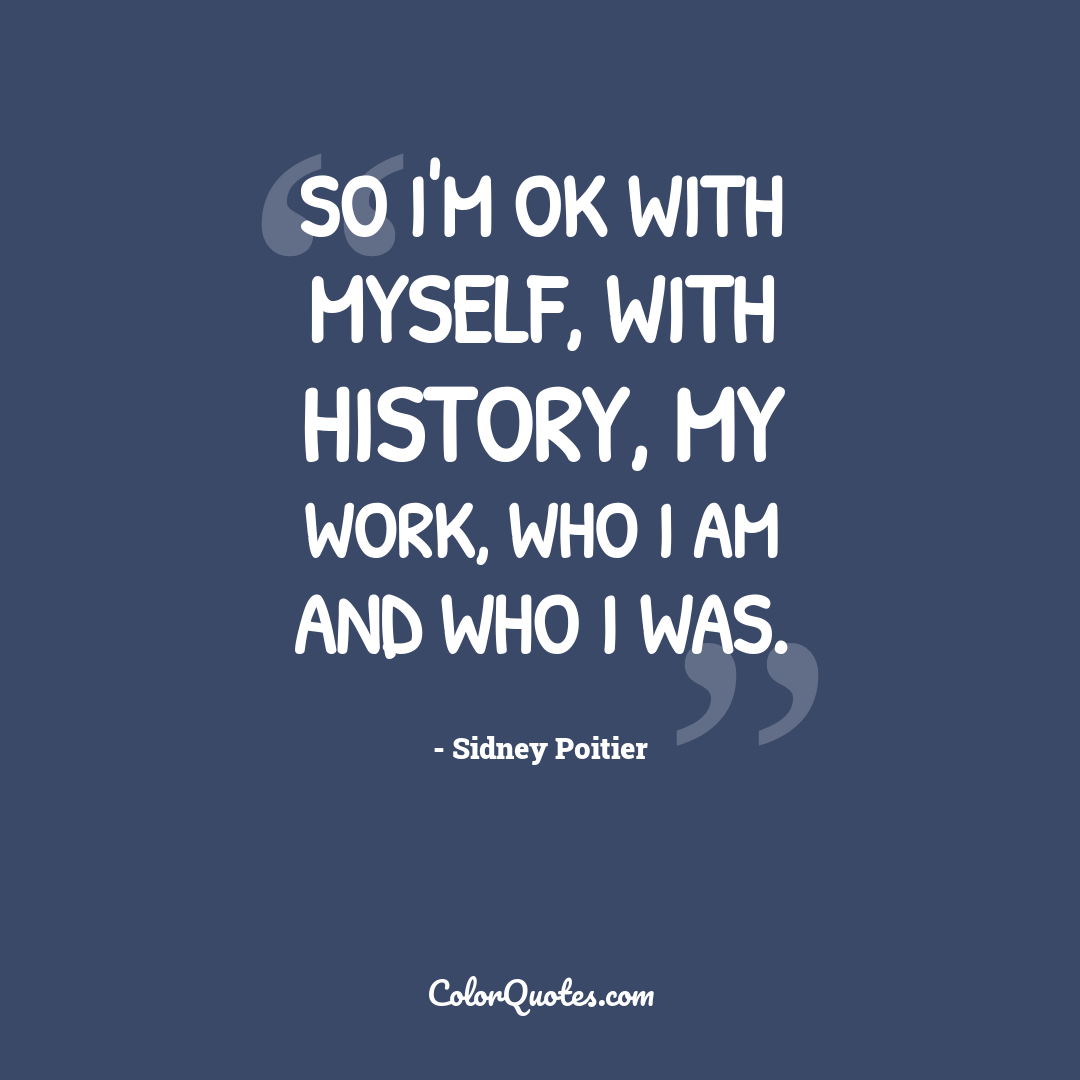 So I'm OK with myself, with history, my work, who I am and who I was.