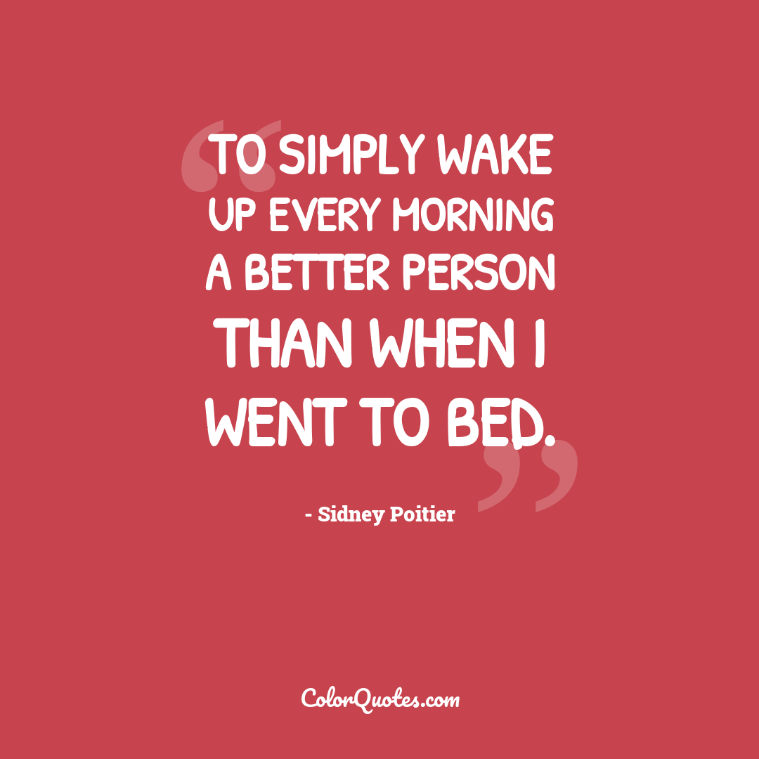 To simply wake up every morning a better person than when I went to bed.