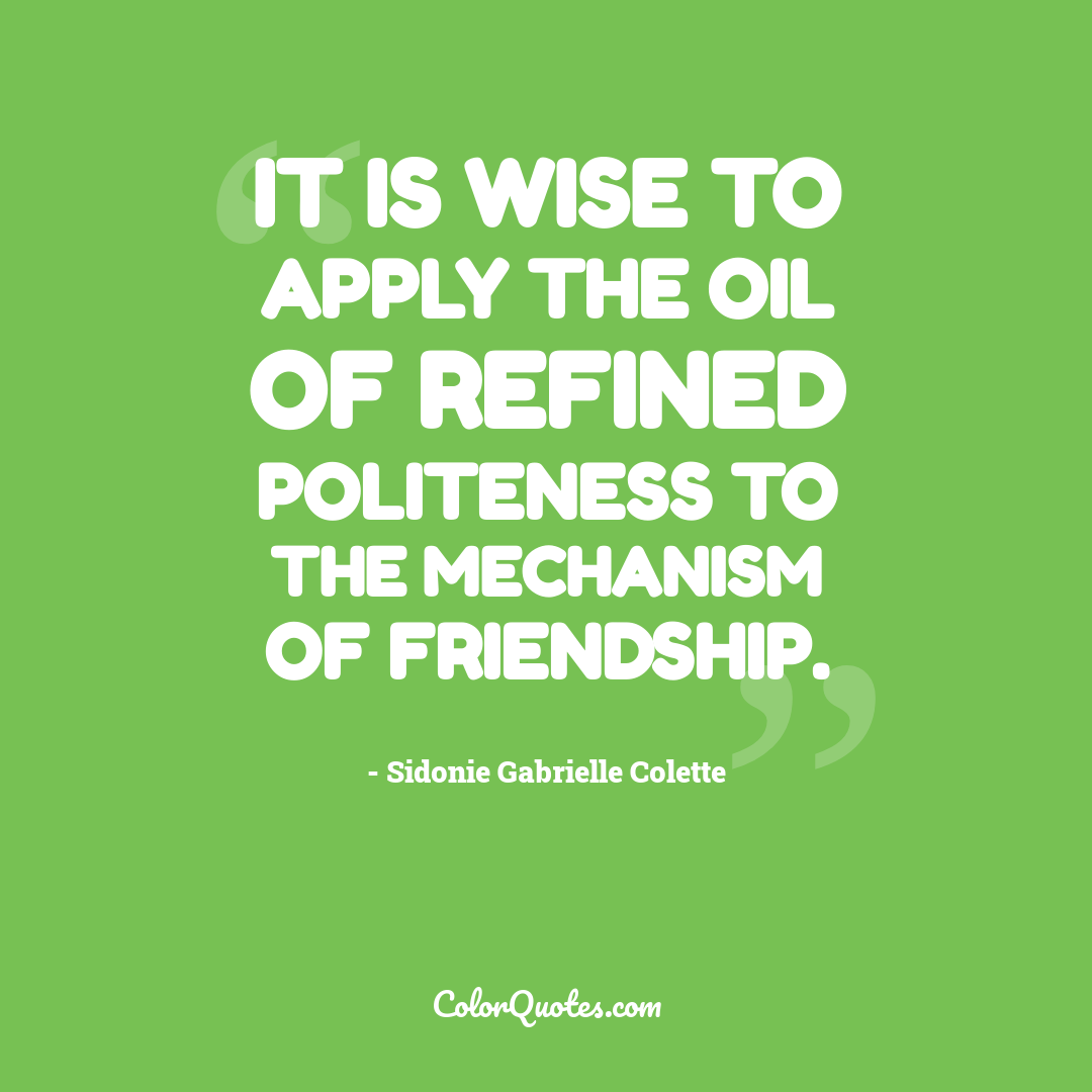 It is wise to apply the oil of refined politeness to the mechanism of friendship.