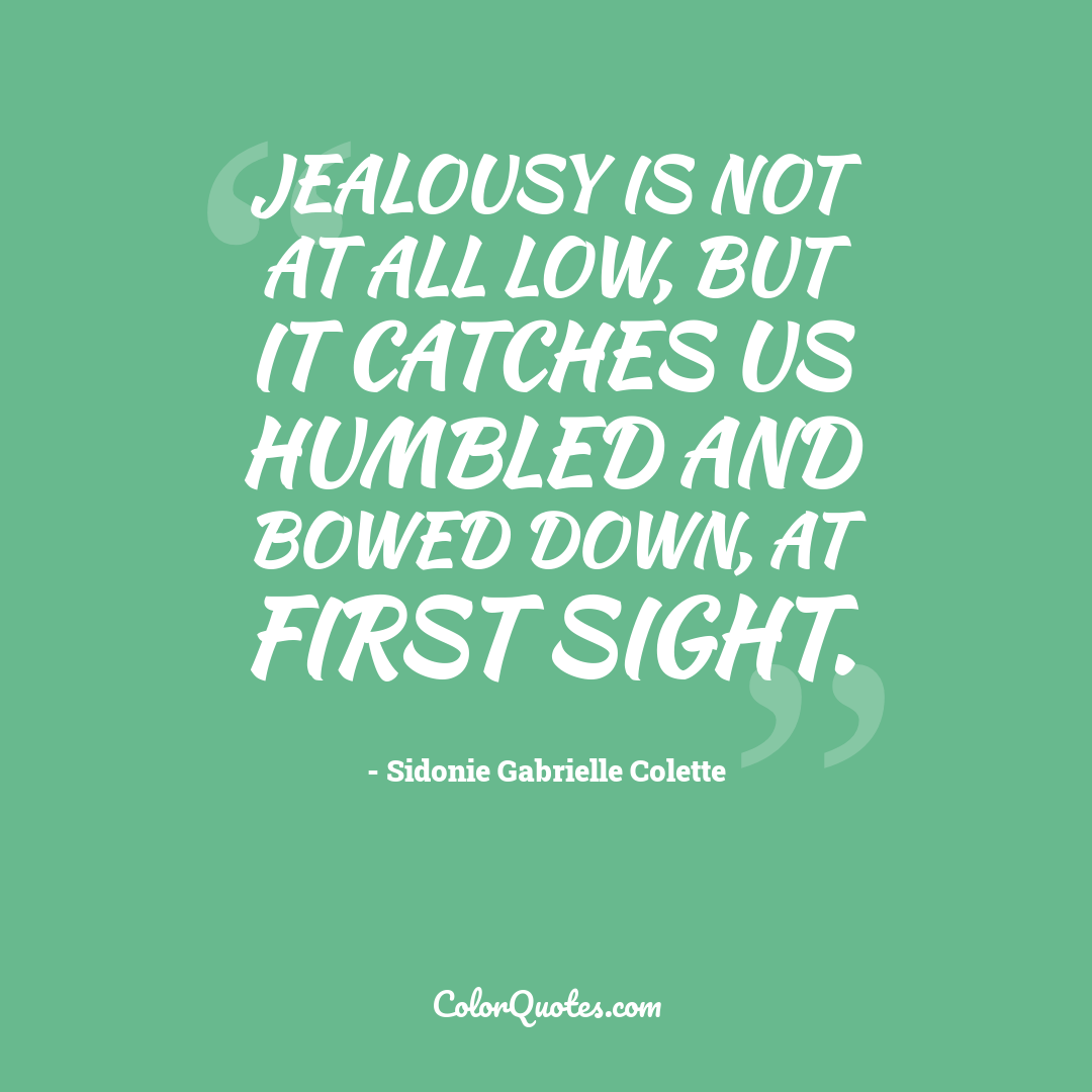 Jealousy is not at all low, but it catches us humbled and bowed down, at first sight.
