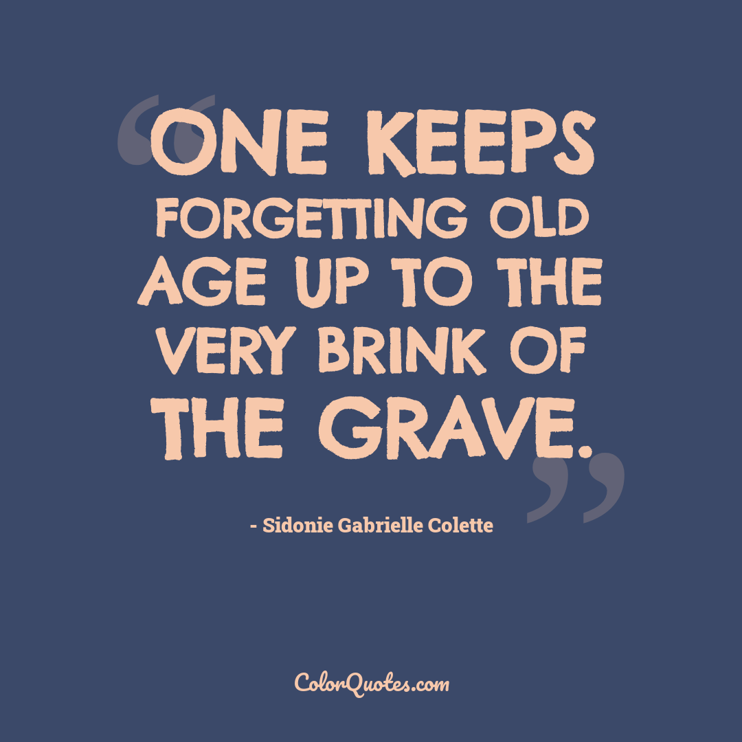 One keeps forgetting old age up to the very brink of the grave.
