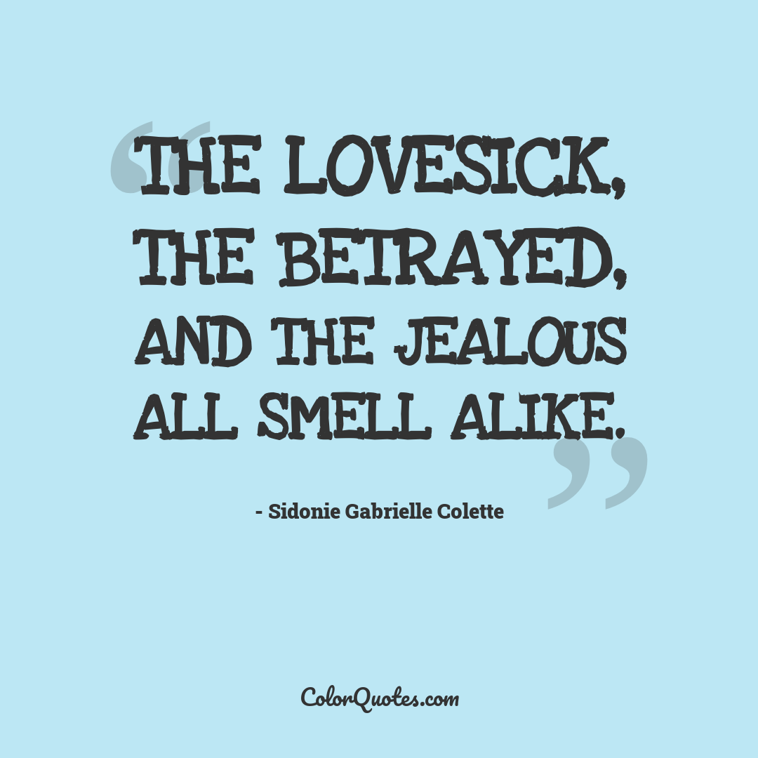 The lovesick, the betrayed, and the jealous all smell alike.