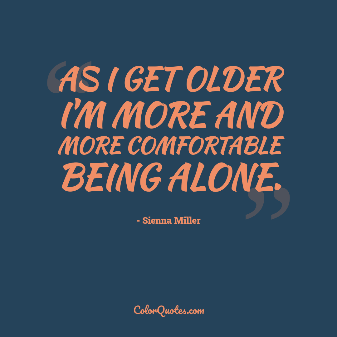 As I get older I'm more and more comfortable being alone.