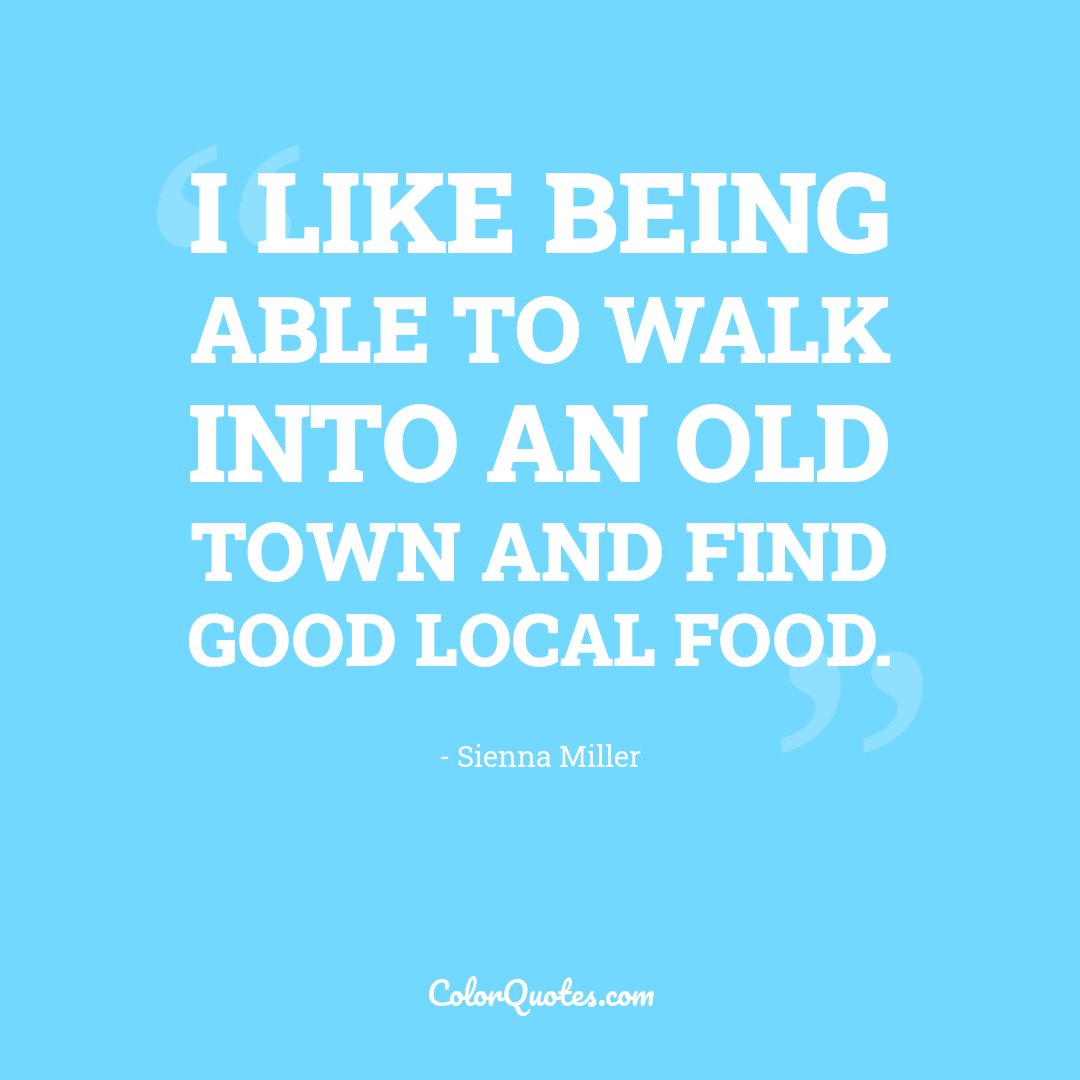 I like being able to walk into an old town and find good local food.