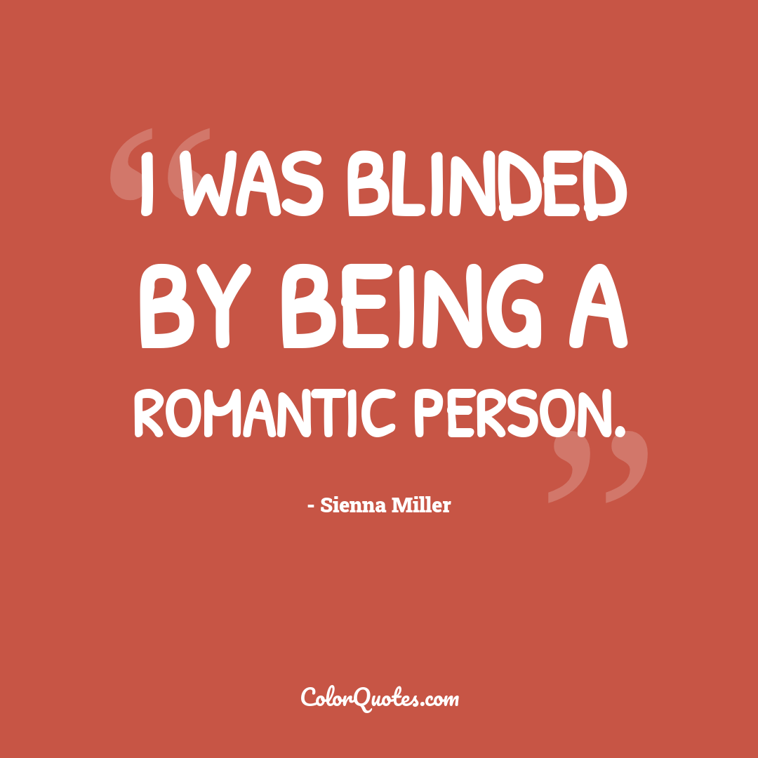 I was blinded by being a romantic person.