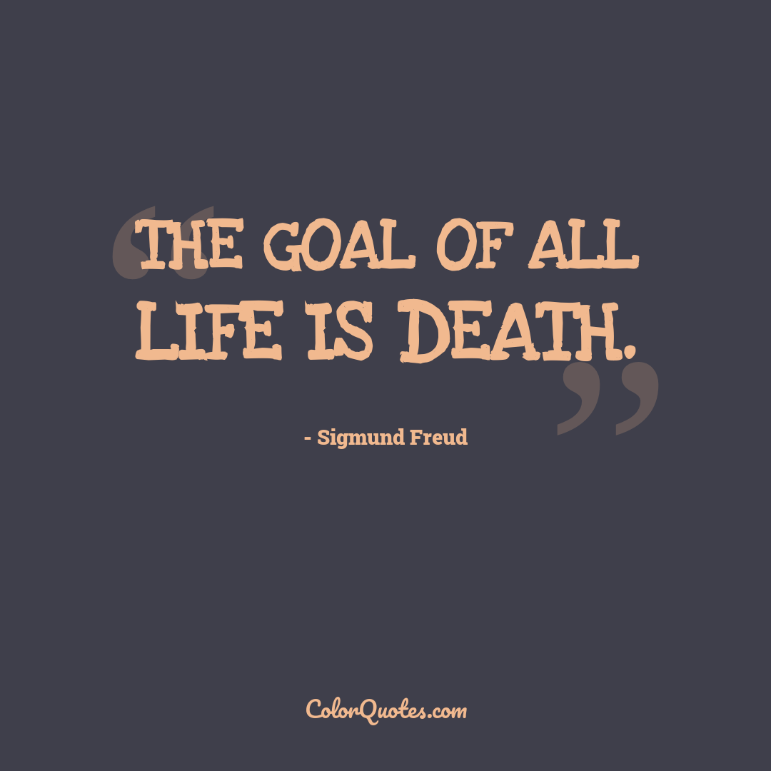 The goal of all life is death.