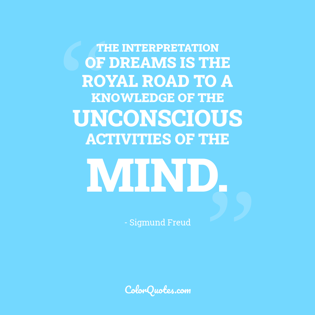 The interpretation of dreams is the royal road to a knowledge of the unconscious activities of the mind.