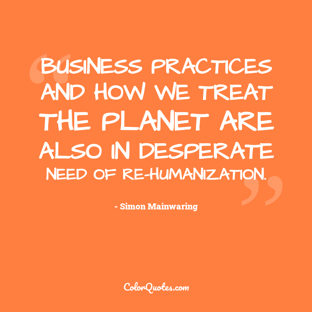 Business practices and how we treat the planet are also in desperate need of re-humanization.