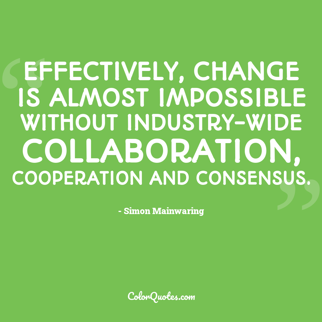 Effectively, change is almost impossible without industry-wide collaboration, cooperation and consensus.