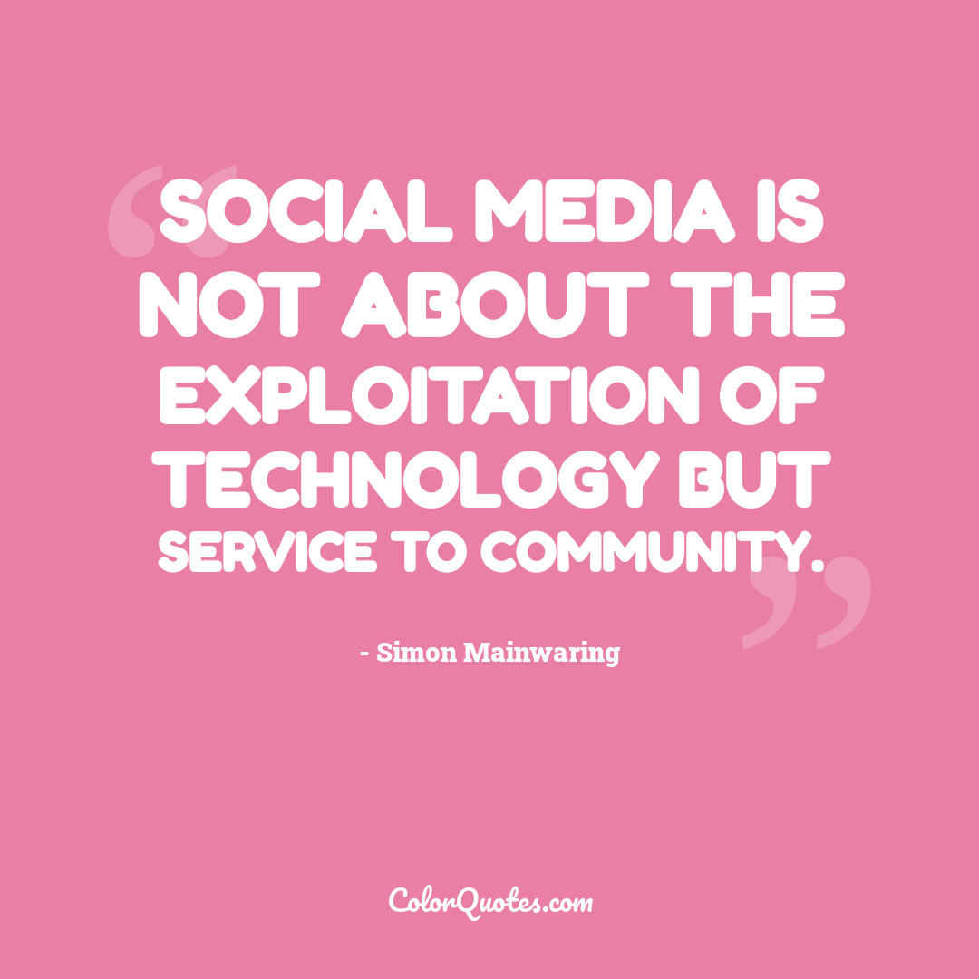 Social media is not about the exploitation of technology but service to community.