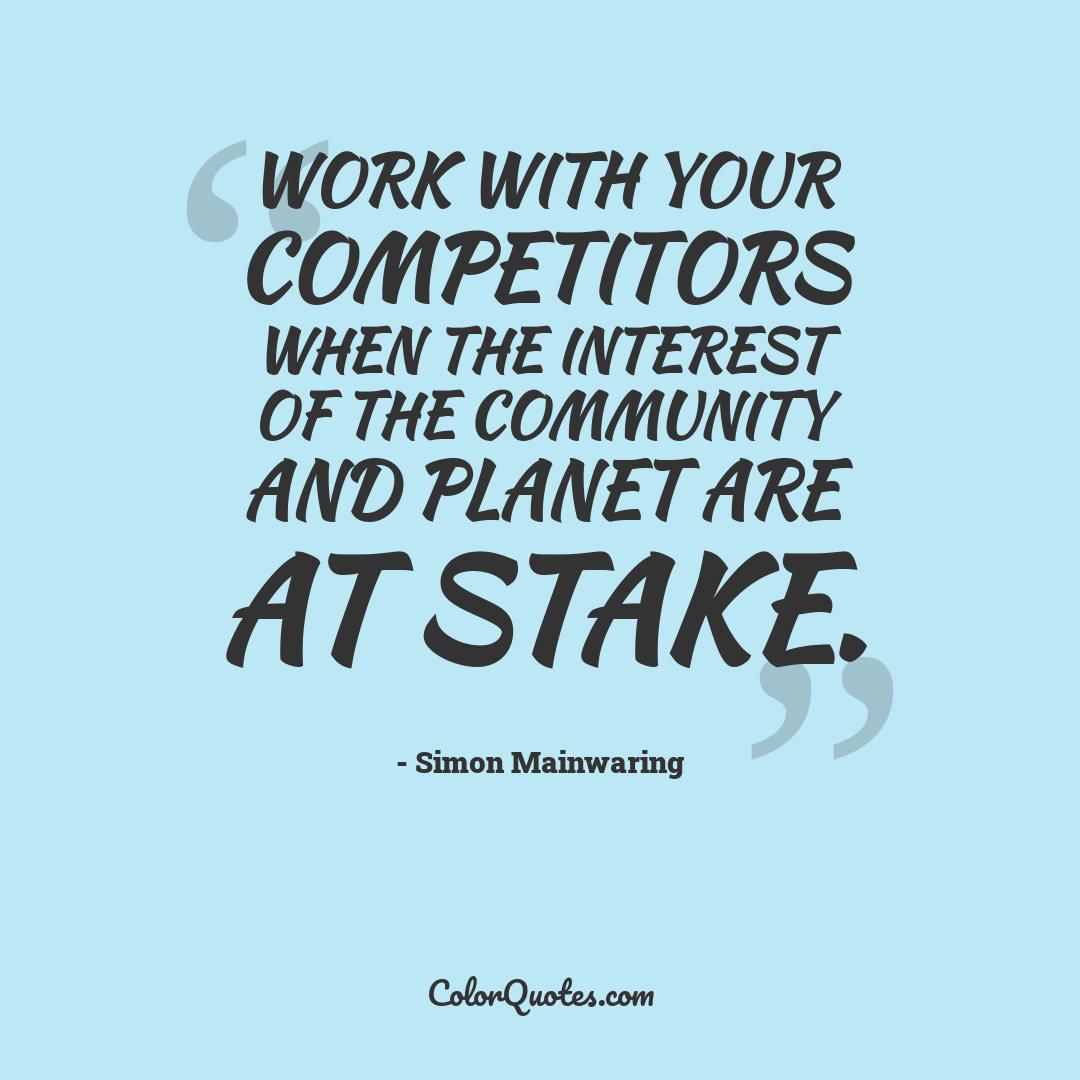 Work with your competitors when the interest of the community and planet are at stake.