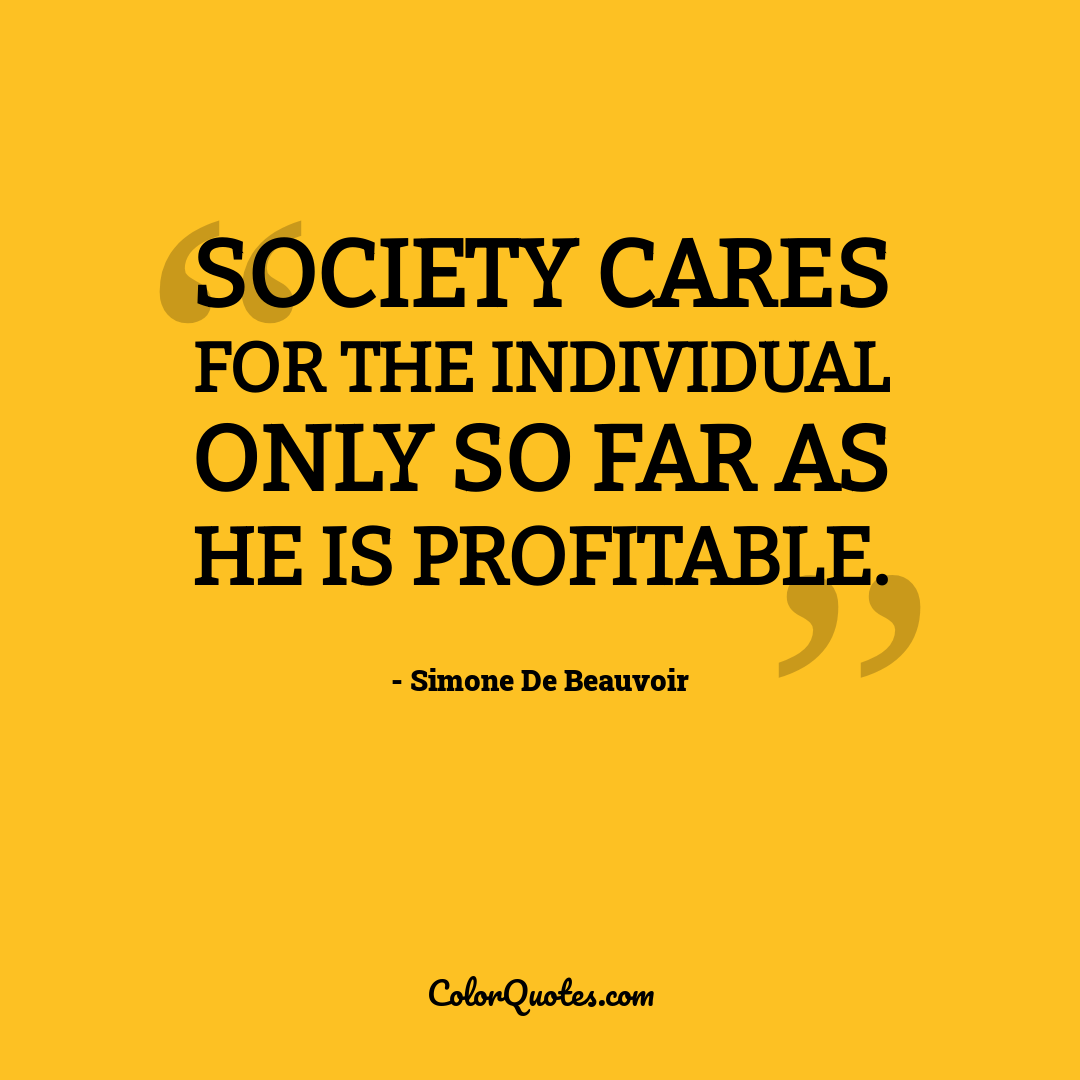 Society cares for the individual only so far as he is profitable.