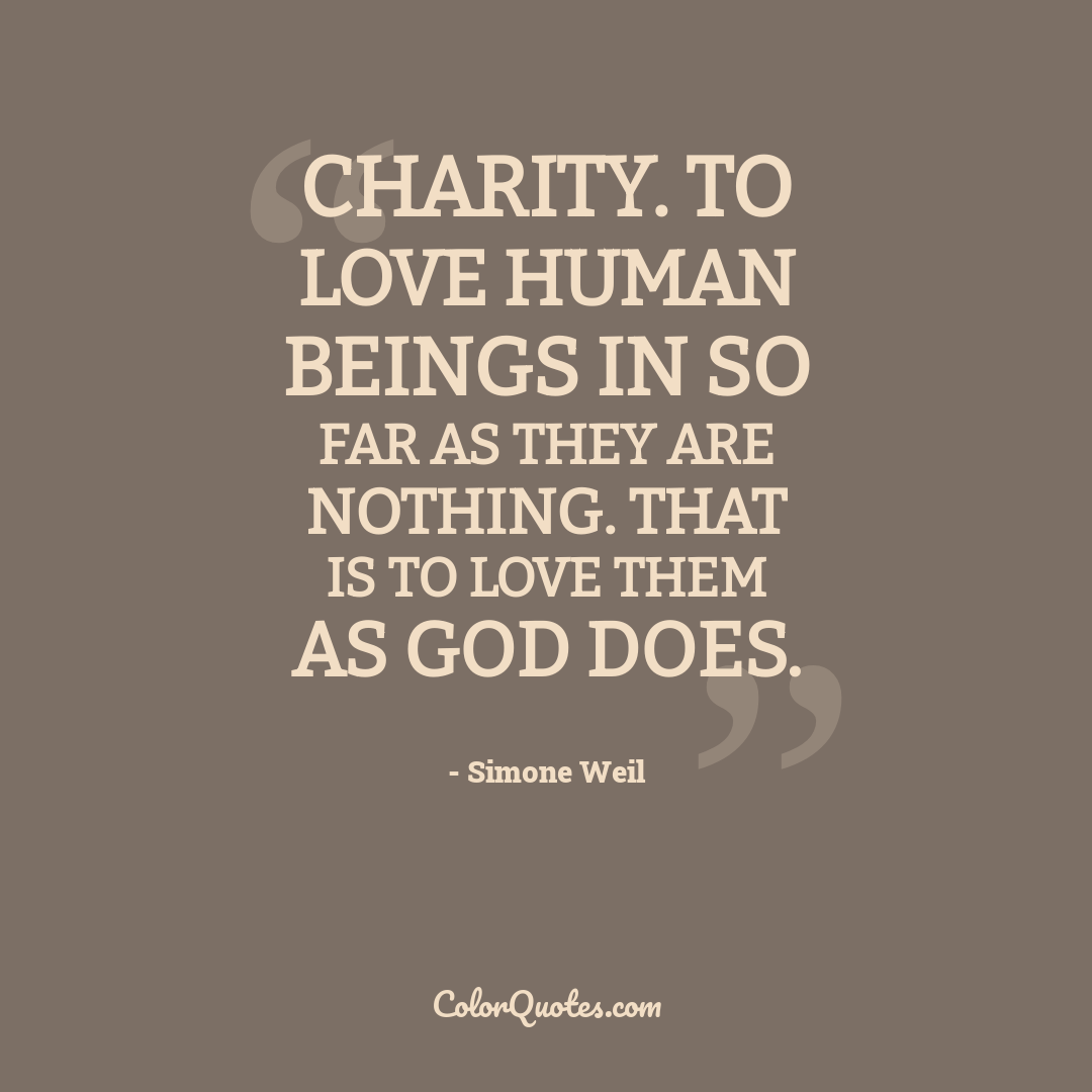 Charity. To love human beings in so far as they are nothing. That is to love them as God does.