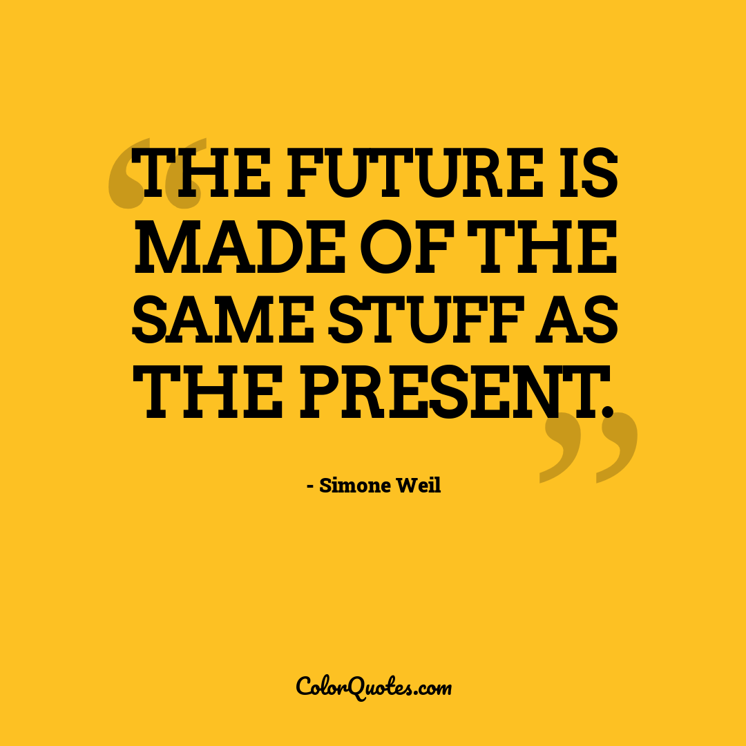 The future is made of the same stuff as the present.