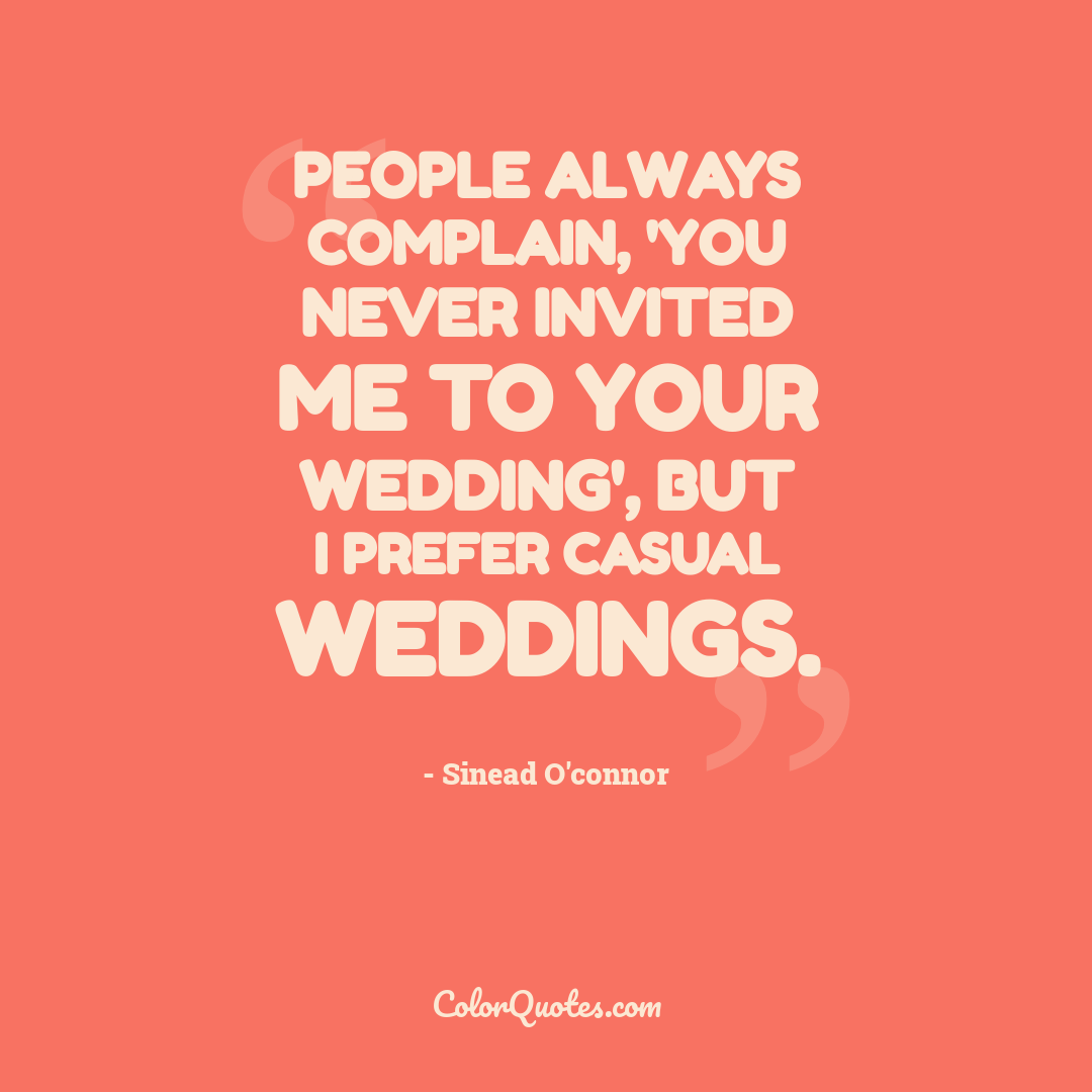 People always complain, 'you never invited me to your wedding', but I prefer casual weddings.