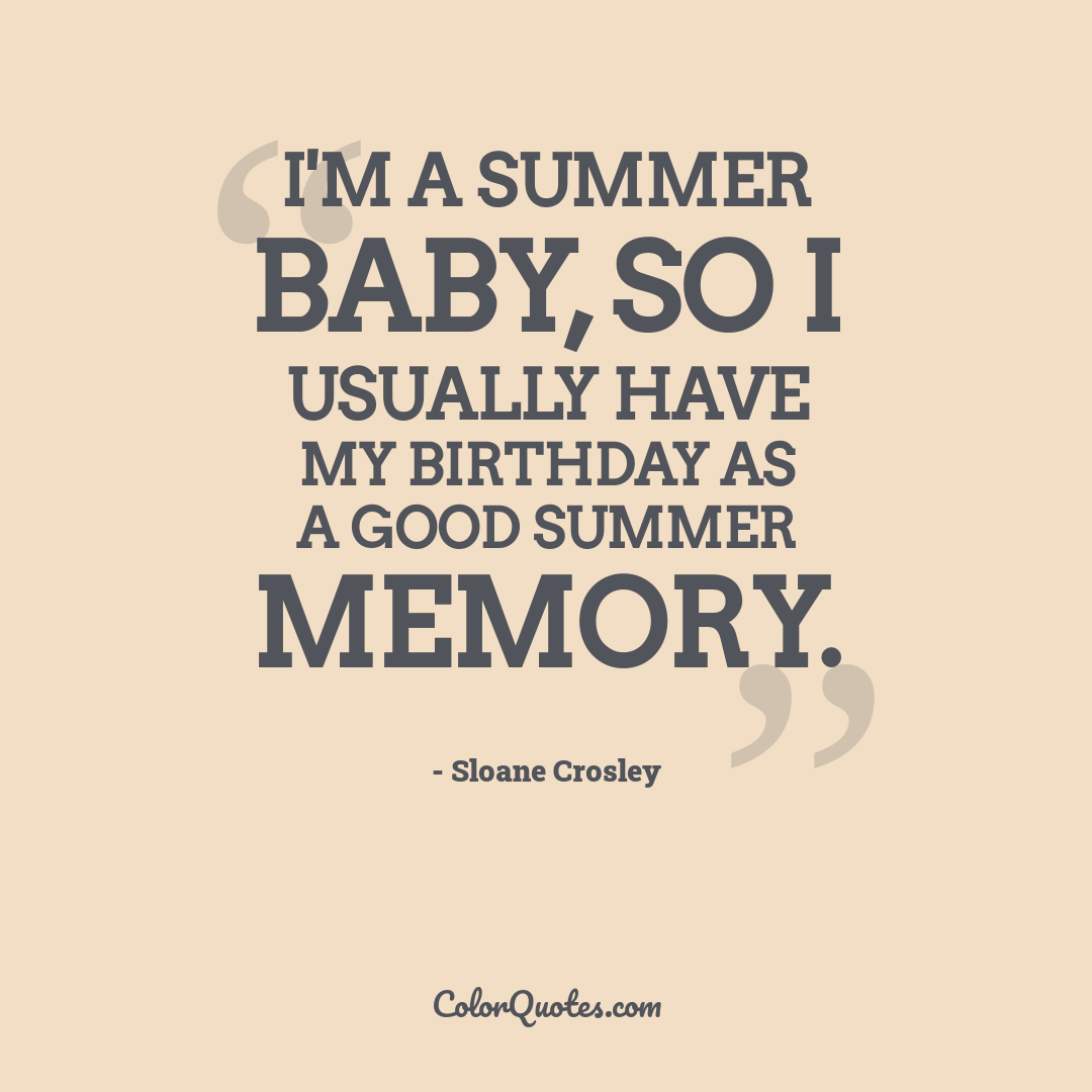 I'm a summer baby, so I usually have my birthday as a good summer memory.