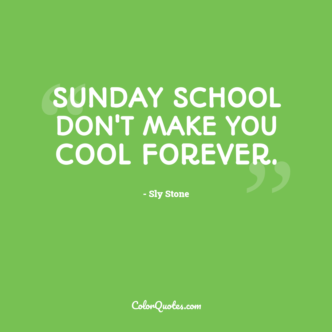 Sunday school don't make you cool forever.