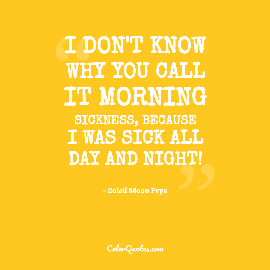 I don't know why you call it morning sickness, because I was sick all day and night!