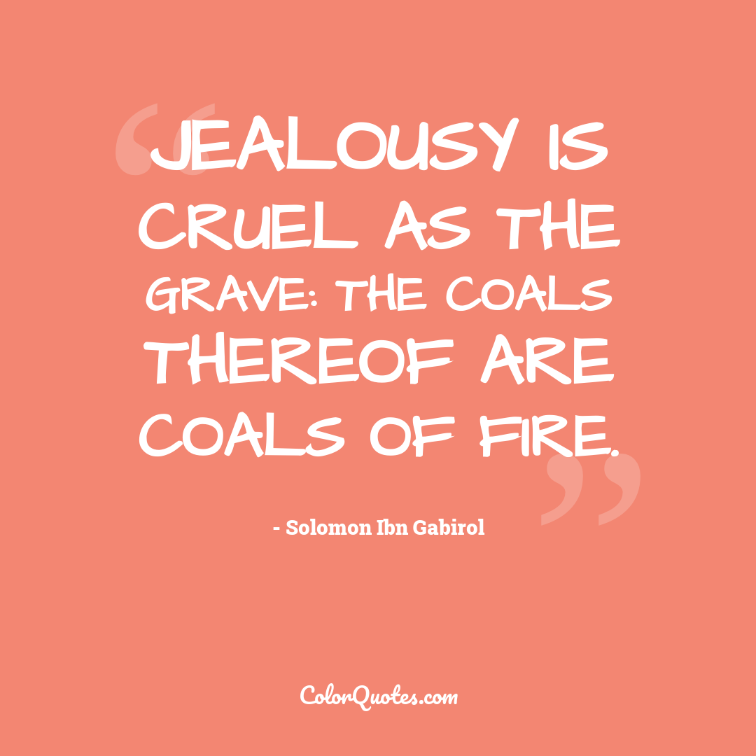 Jealousy is cruel as the grave: the coals thereof are coals of fire.