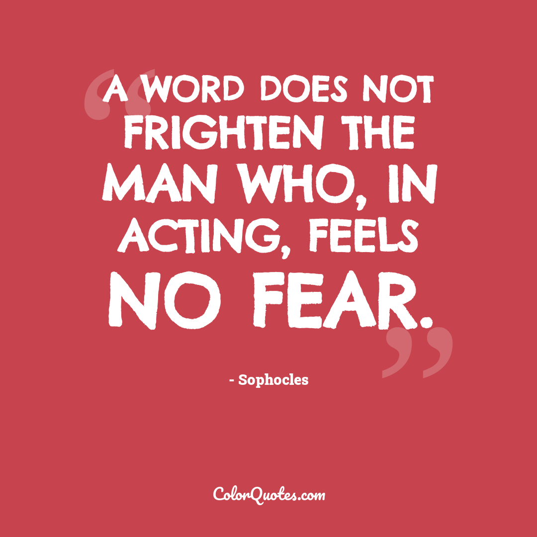 A word does not frighten the man who, in acting, feels no fear.