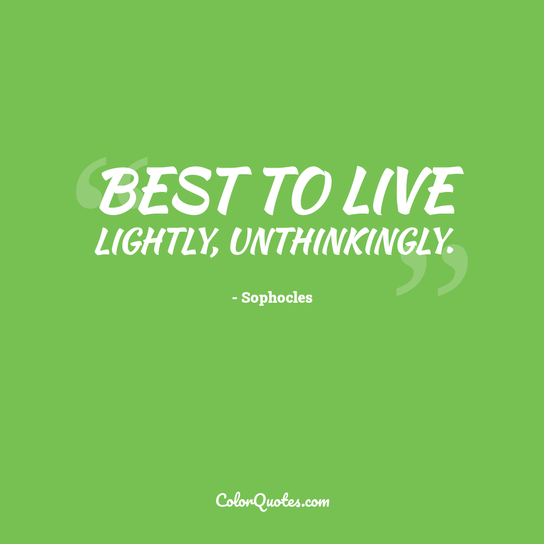 Best to live lightly, unthinkingly.