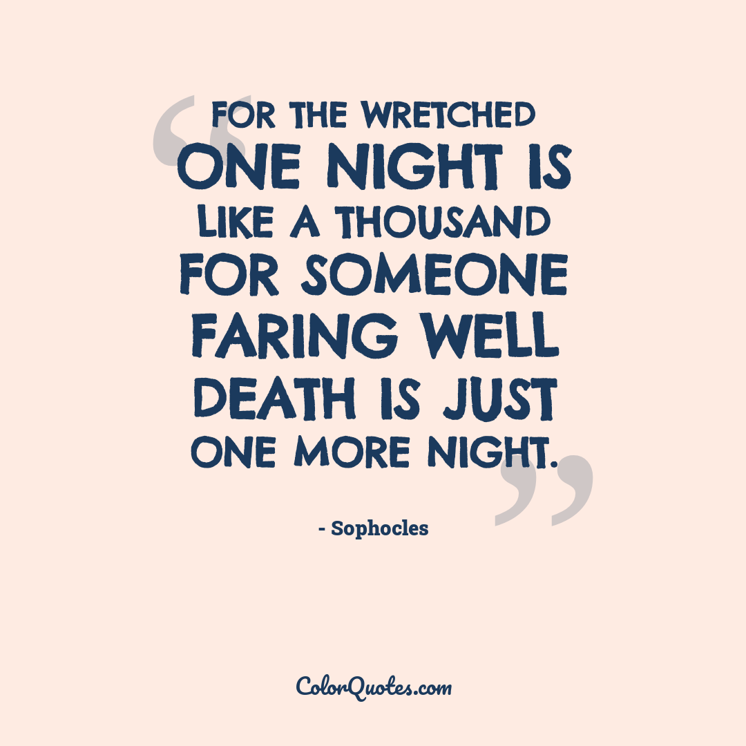 For the wretched one night is like a thousand for someone faring well death is just one more night.