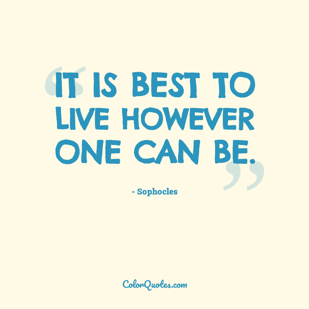 It is best to live however one can be.