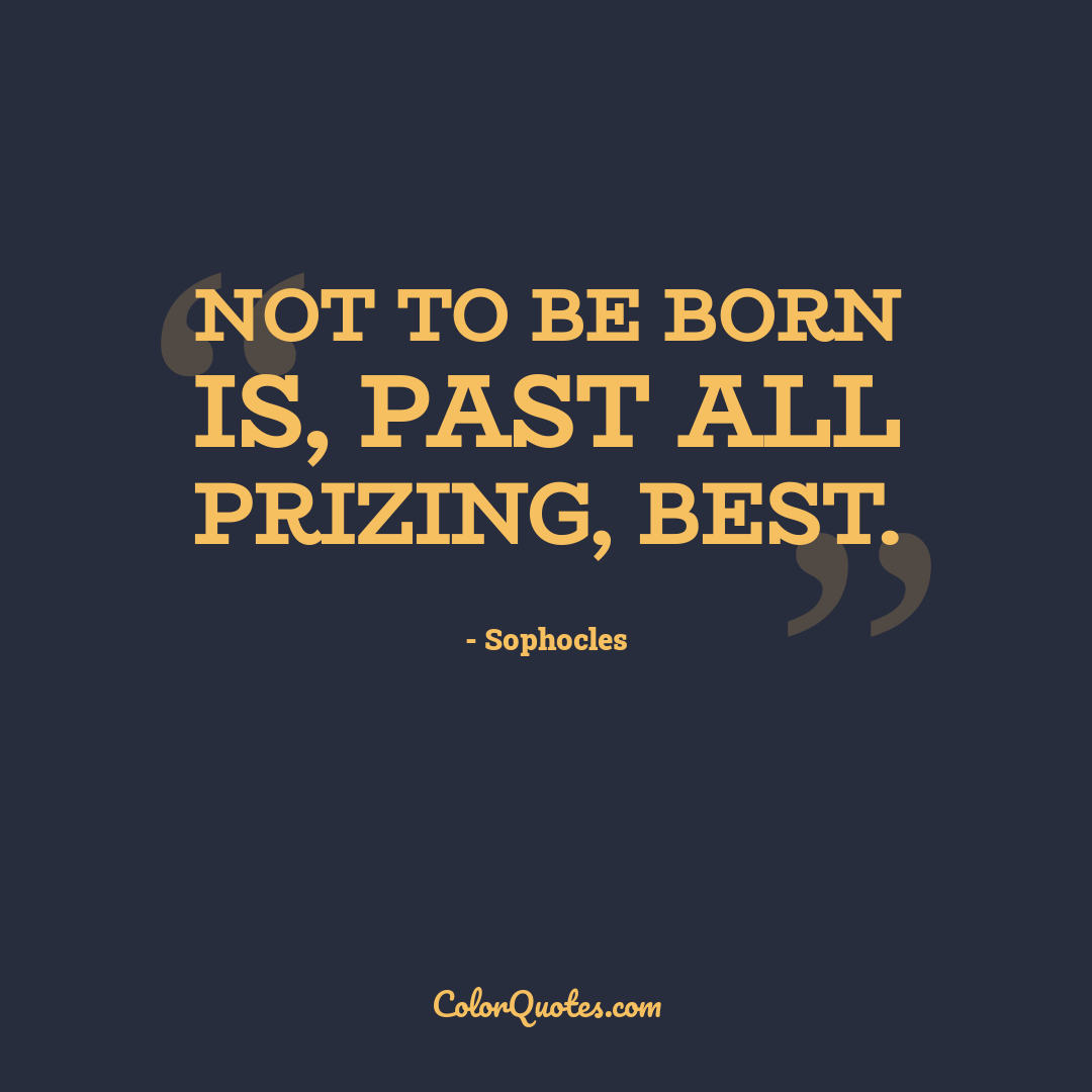Not to be born is, past all prizing, best.