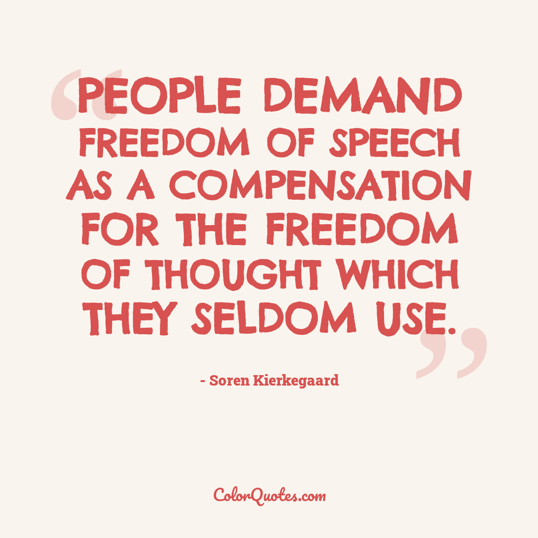 People demand freedom of speech as a compensation for the freedom of thought which they seldom use.