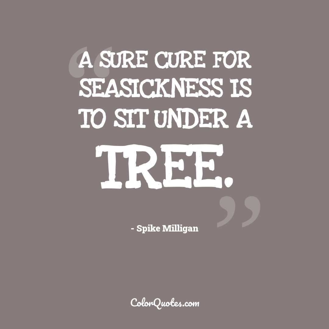 A sure cure for seasickness is to sit under a tree.